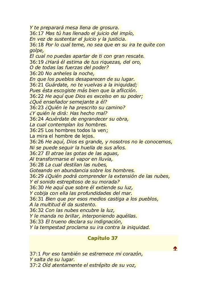 Y te preparará mesa llena de grosura.36:17 Mas tú has llenado el juicio del impío,En vez de sustentar el juicio y la justi...