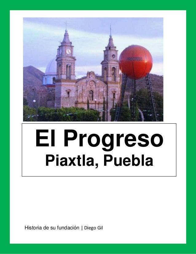 El Progreso         Piaxtla, PueblaHistoria de su fundación   Diego Gil