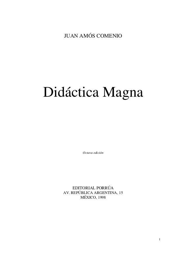1 JUAN AMÓS COMENIO Didáctica Magna Octava edición EDITORIAL PORRÚA AV. REPÚBLICA ARGENTINA, 15 MÉXICO, 1998