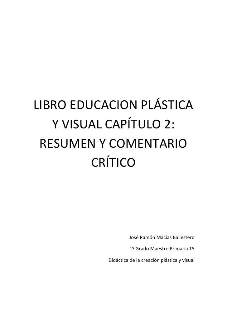 LIBRO EDUCACION PLÁSTICA Y VISUAL CAPÍTULO 2: RESUMEN Y COMENTARIO CRÍTICO<br />José Ramón Macías Ballestero<br />1º Grado...