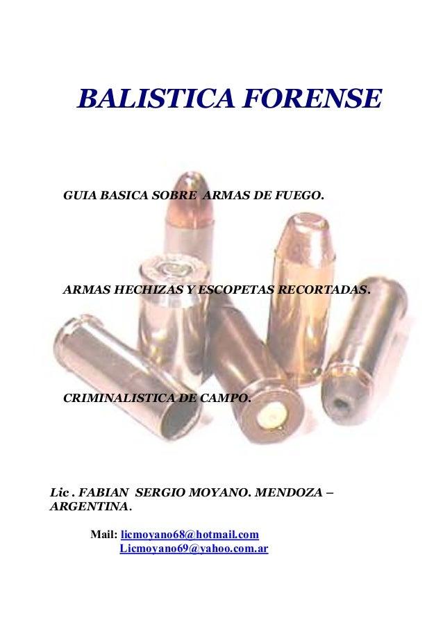 BALISTICA FORENSE GUIA BASICA SOBRE ARMAS DE FUEGO. ARMAS HECHIZAS Y ESCOPETAS RECORTADAS. CRIMINALISTICA DE CAMPO. Lic . ...
