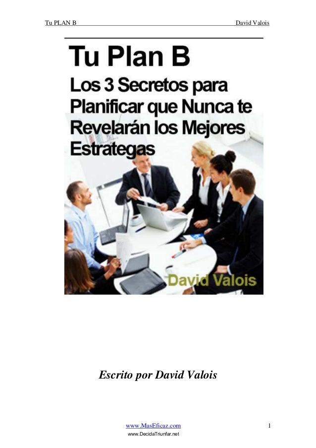 Tu PLAN B David Valois www.MasEficaz.com 1 Escrito por David Valois