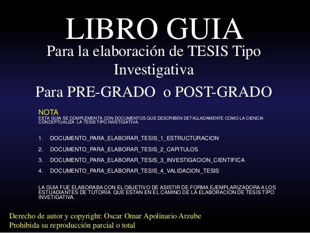 LIBRO GUIA  Para la elaboración de TESIS Tipo Investigativa  Para PRE-GRADO o POST-GRADO  Derecho de autor y copyright: Os...