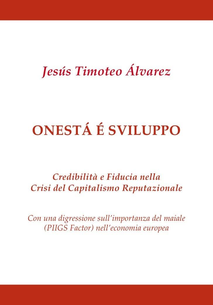 Jesús Timoteo Álvarez ONESTÁ É SVILUPPO      Credibilità e Fiducia nellaCrisi del Capitalismo ReputazionaleCon una digress...
