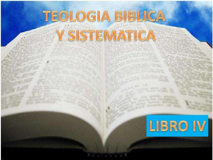 TEOLOGIA BIBLICA<br /> Y SISTEMATICA<br />LIBRO IV<br />