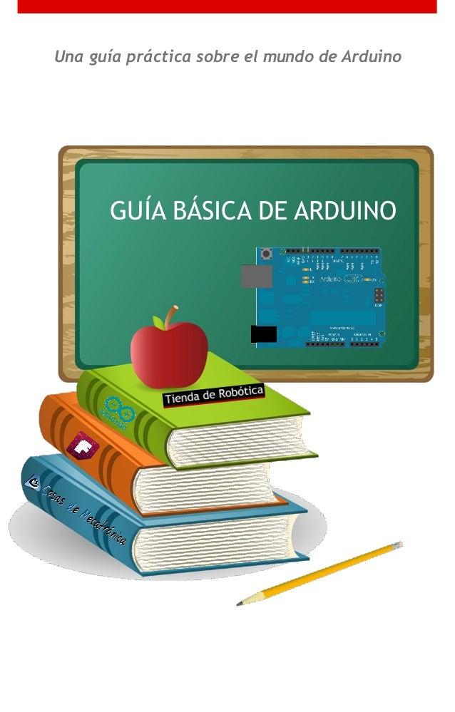 Una guía práctica sobre el mundo de Arduino GUÍA BÁSICA DE ARDUINO