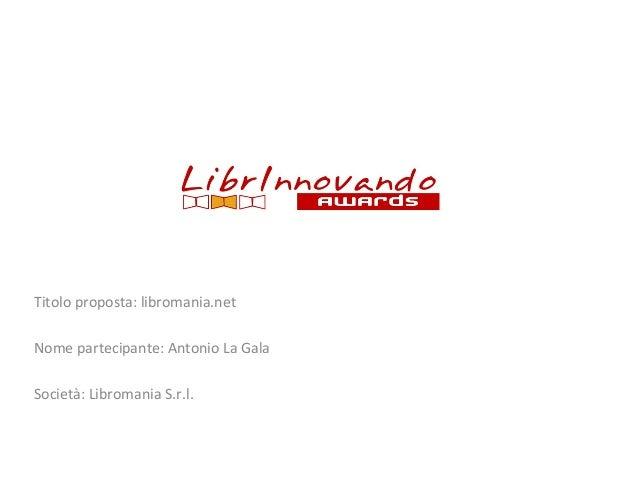 Titolo proposta: libromania.net Nome partecipante: Antonio La Gala Società: Libromania S.r.l.
