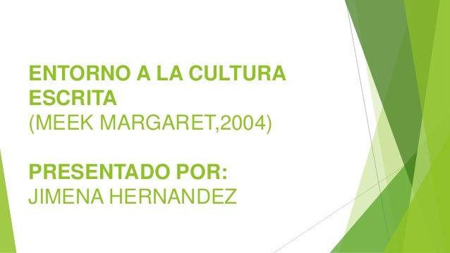 ENTORNO A LA CULTURA ESCRITA (MEEK MARGARET,2004) PRESENTADO POR: JIMENA HERNANDEZ