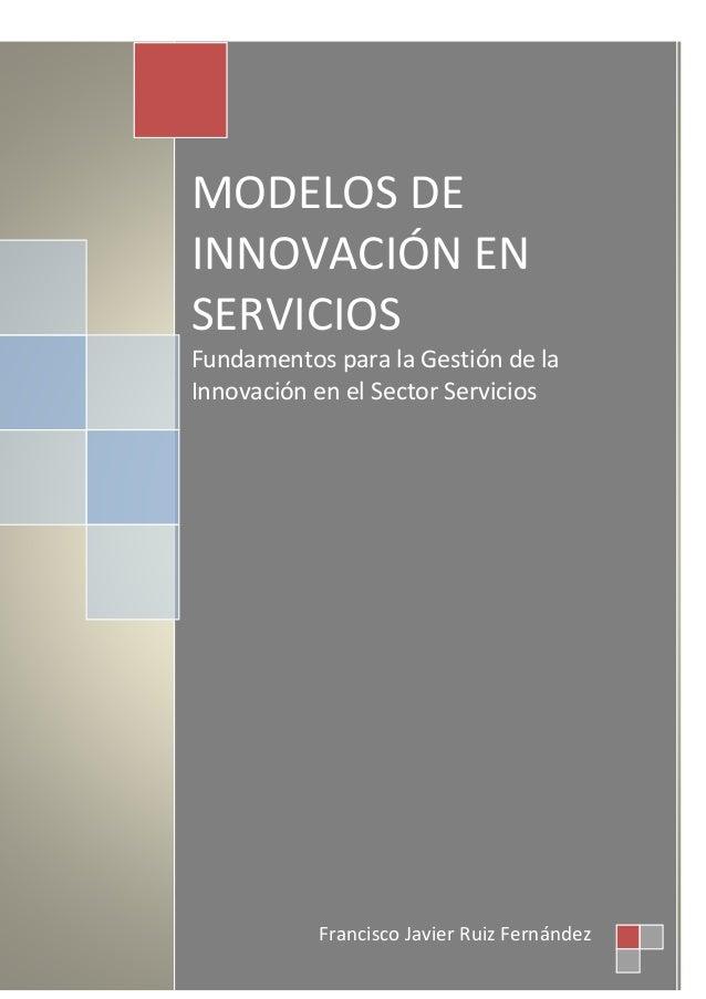 1 Francisco Javier Ruiz Fernández MODELOS DE INNOVACIÓN EN SERVICIOS Fundamentos para la Gestión de la Innovación en el Se...