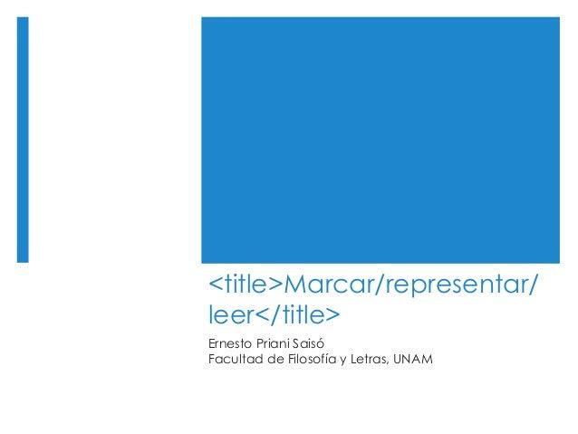<title>Marcar/representar/ leer</title> Ernesto Priani Saisó Facultad de Filosofía y Letras, UNAM