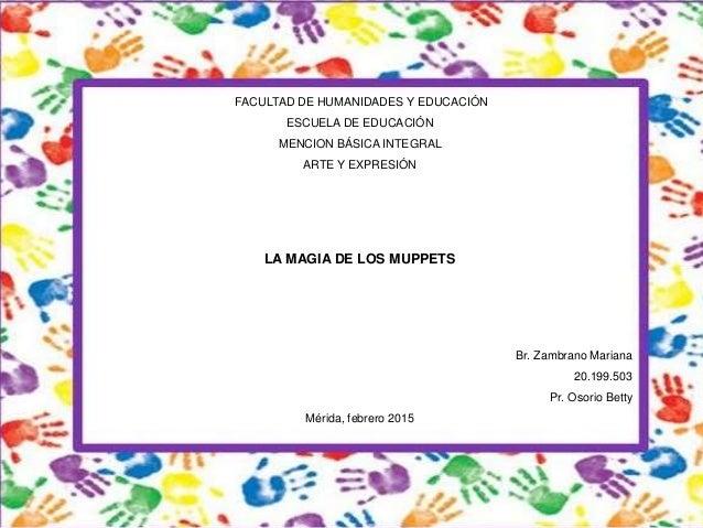FACULTAD DE HUMANIDADES Y EDUCACIÓN ESCUELA DE EDUCACIÓN MENCION BÁSICA INTEGRAL ARTE Y EXPRESIÓN LA MAGIA DE LOS MUPPETS ...