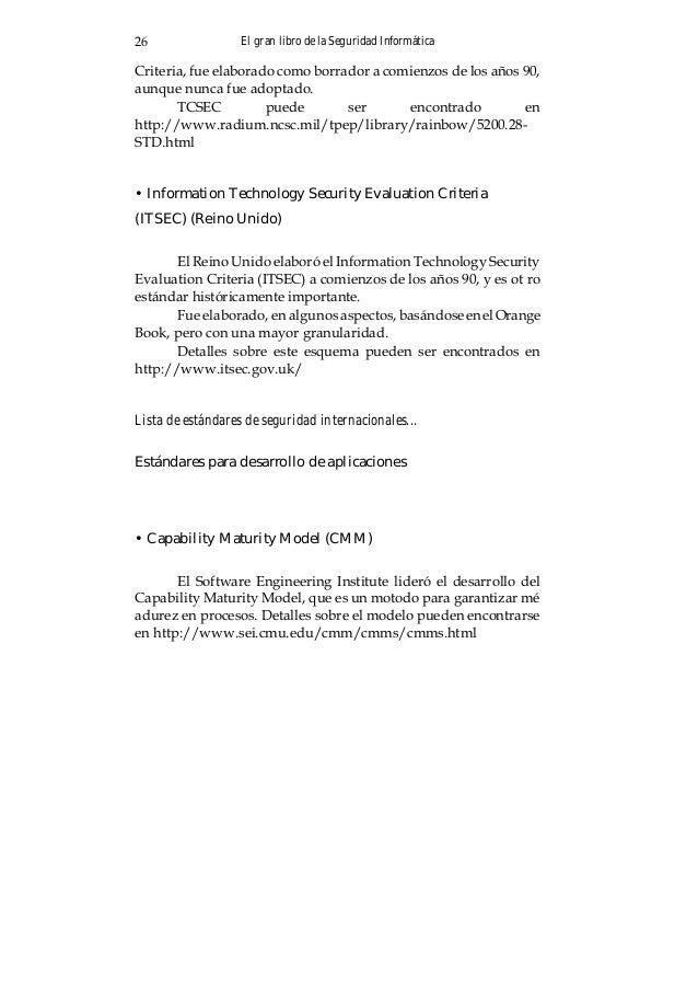 El gran libro de la Seguridad Informática 27 • System Security Engineering Capability Maturity Model (SSE-CMM) Un derivado...