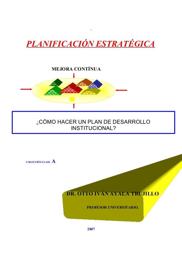 PLANIFICACIÓN ESTRATÉGICA COLECCIÓN-CLASE A 2007 DR. OTTO IVÁN AYALA TRUJILLO PROFESOR UNIVERSITARIO. MEJORA CONTÍNUA ¿CÓM...