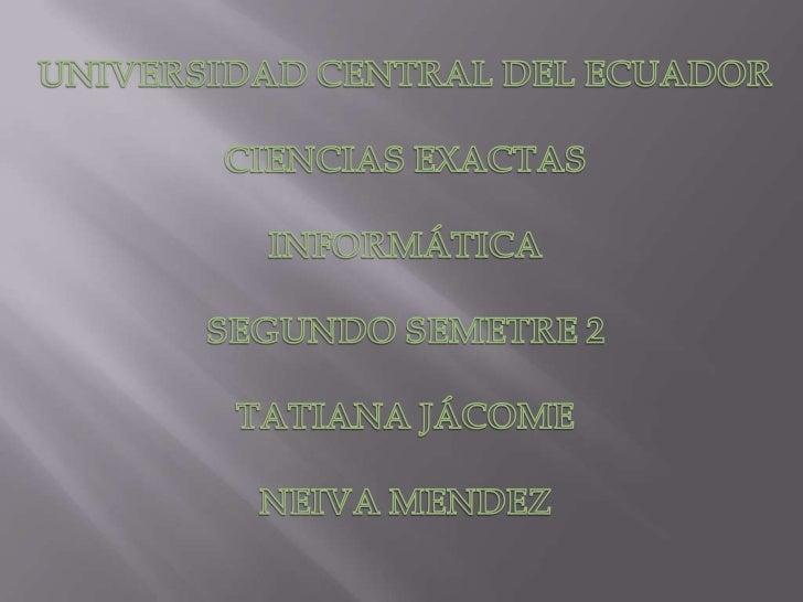 UNIVERSIDAD CENTRAL DEL ECUADOR<br />CIENCIAS EXACTAS<br />INFORMÁTICA<br />SEGUNDO SEMETRE 2<br />TATIANA JÁCOME<br />NEI...