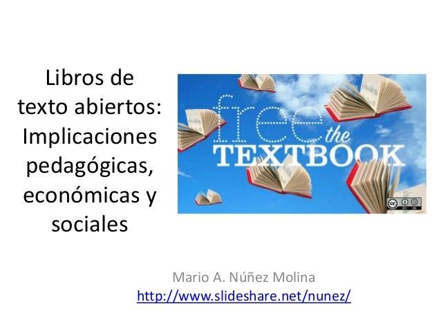 Libros de texto abiertos: Implicaciones pedagógicas, económicas y sociales Mario A. Núñez Molina http://www.slideshare.net...