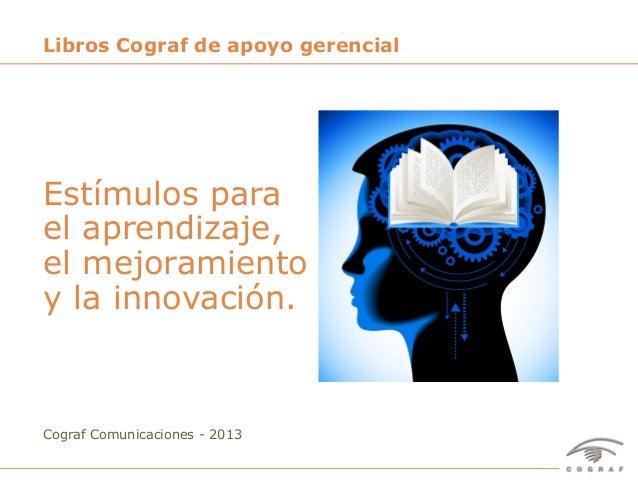 Libros Cograf de apoyo gerencialEstímulos parael aprendizaje,el mejoramientoy la innovación.Cograf Comunicaciones - 2013Li...
