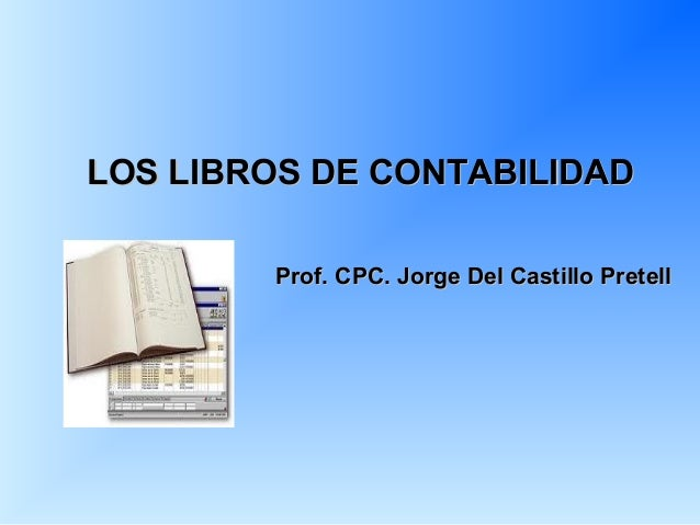 LOS LIBROS DE CONTABILIDAD        Prof. CPC. Jorge Del Castillo Pretell