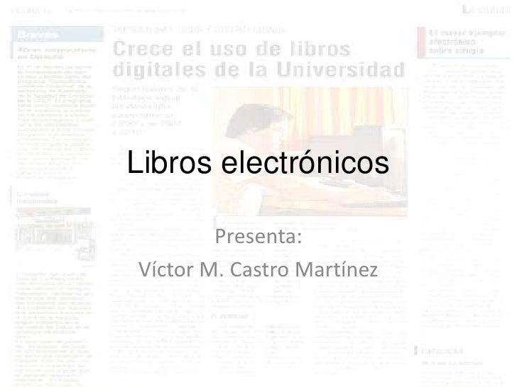 Libros electrónicos        Presenta:Víctor M. Castro Martínez