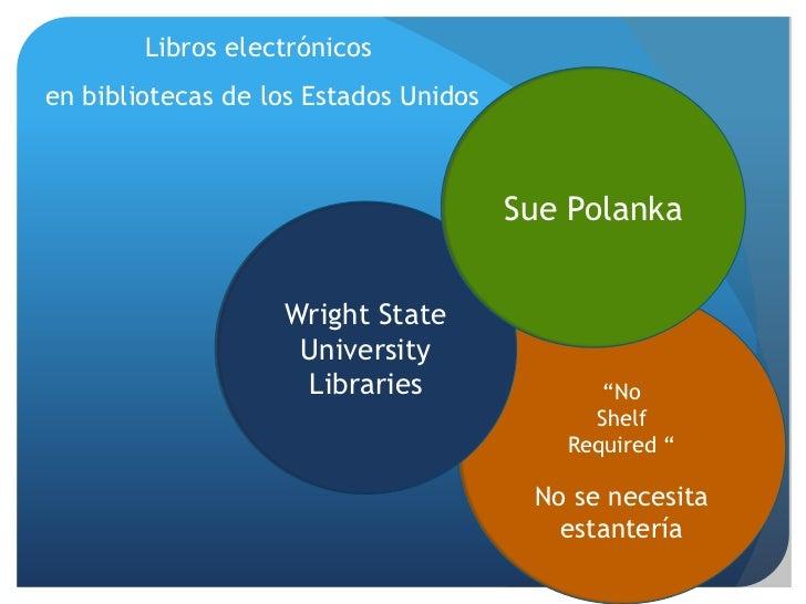 Libroselectrónicos<br /> en bibliotecas de los EstadosUnidos<br />Sue Polanka<br />Wright State<br />University<br />Libra...