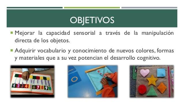 OBJETIVOS  Mejorar la capacidad sensorial a través de la manipulación directa de los objetos.  Adquirir vocabulario y co...