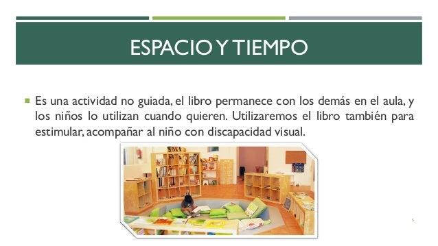 ESPACIOY TIEMPO  Es una actividad no guiada, el libro permanece con los demás en el aula, y los niños lo utilizan cuando ...