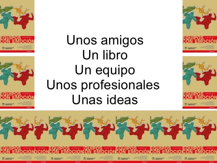 Unos amigos Un libro Un equipo Unos profesionales  Unas ideas