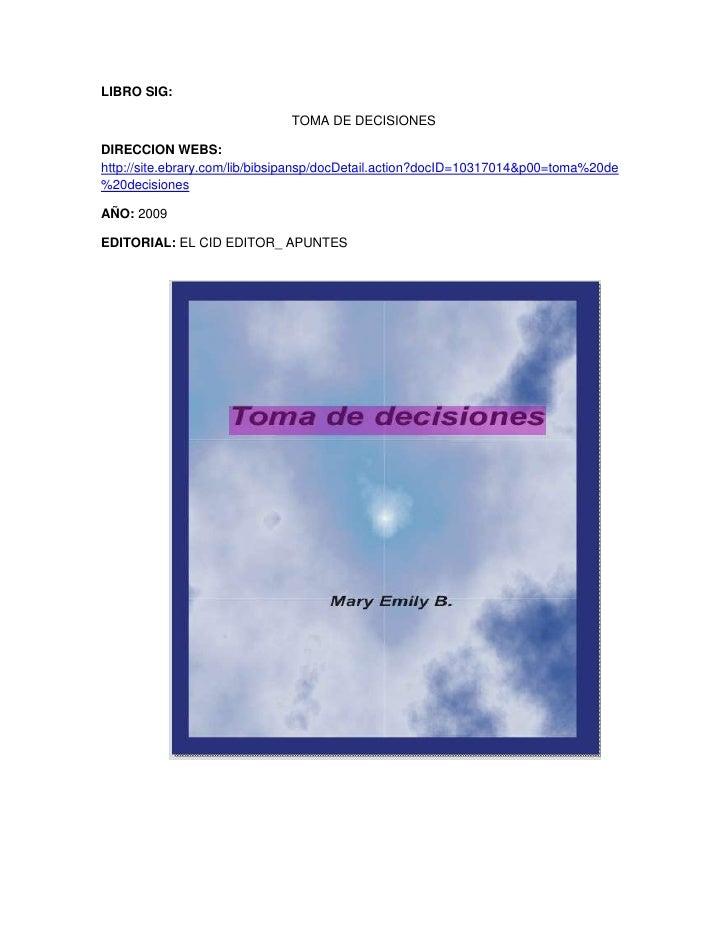 LIBRO SIG: <br />TOMA DE DECISIONES<br />DIRECCION WEBS: http://site.ebrary.com/lib/bibsipansp/docDetail.action?docID=1031...