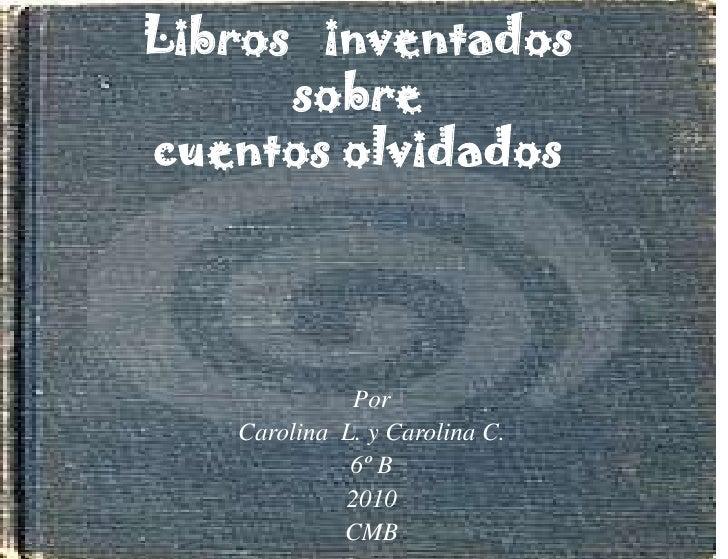 Libros   inventadossobre cuentos olvidados<br />Por <br />Carolina  L. y Carolina C.<br />6º B<br />2010<br />CMB<br />