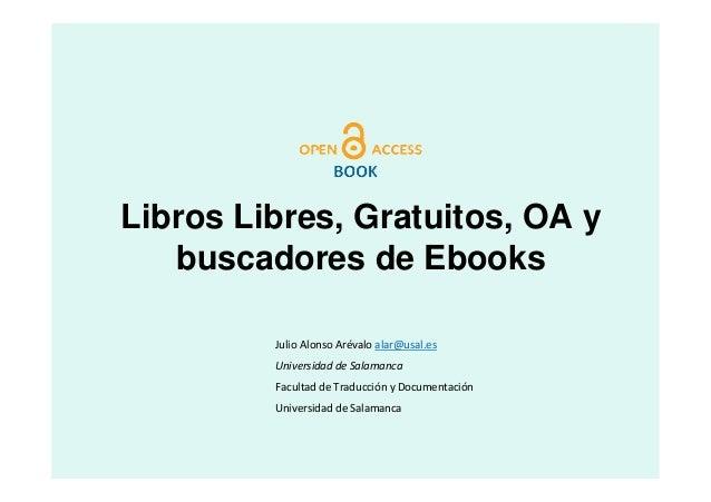 Libros Libres, Gratuitos, OA y   buscadores de Ebooks         Julio Alonso Arévalo alar@usal.es         Universidad de Sal...