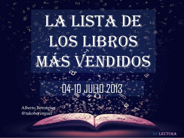 De lectura LA LISTA DE LOS LIBROS MÁS VENDIDOS 04-10 JULIO 2013 Alberto Berenguer @tukoberenguer