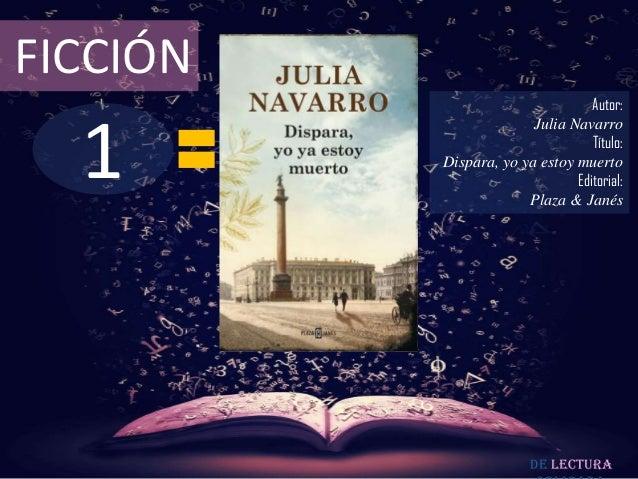 FICCIÓN  1  Autor: Julia Navarro Título: Dispara, yo ya estoy muerto Editorial: Plaza & Janés  De lectura