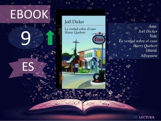 EBOOK  9  Autor: Joël Dicker Título: La verdad sobre el caso Harry Quebert Editorial: Alfaguara  ES  De lectura