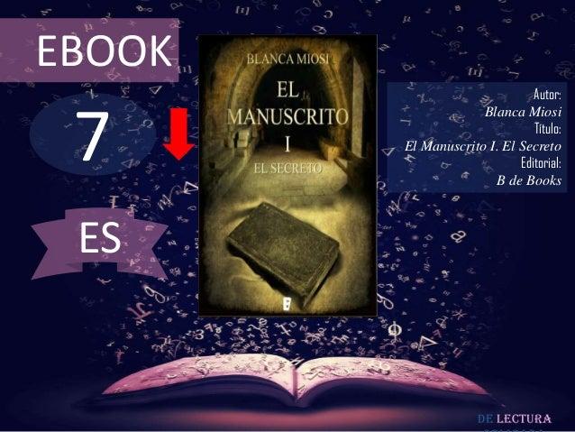 EBOOK  7  Autor: Blanca Miosi Título: El Manuscrito I. El Secreto Editorial: B de Books  ES  De lectura