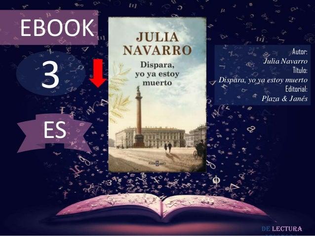 EBOOK  3  Autor: Julia Navarro Título: Dispara, yo ya estoy muerto Editorial: Plaza & Janés  ES  De lectura