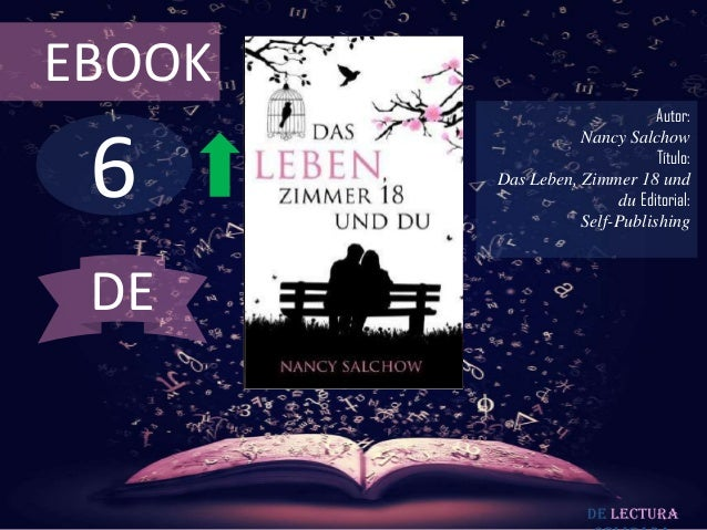 EBOOK  6  Autor: Nancy Salchow Título: Das Leben, Zimmer 18 und du Editorial: Self-Publishing  DE  De lectura
