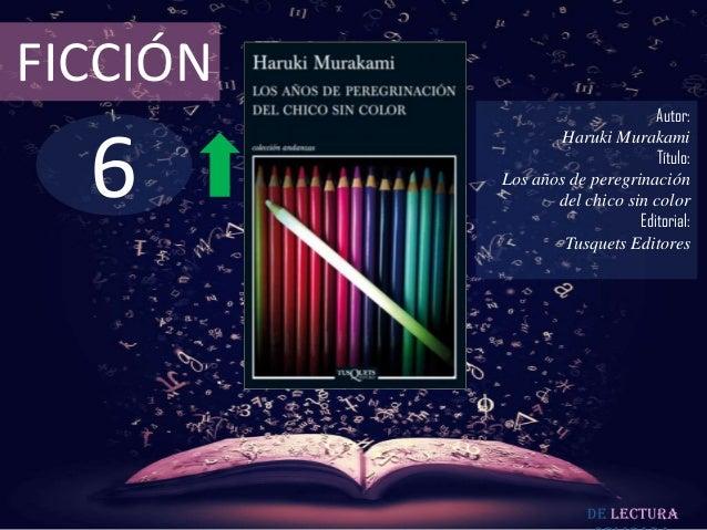 FICCIÓN  6  Autor: Haruki Murakami Título: Los años de peregrinación del chico sin color Editorial: Tusquets Editores  De ...