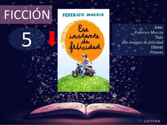 FICCIÓN  5  Autor: Federico Moccia Título: Ese instante de felicidad Editorial: Planeta  De lectura