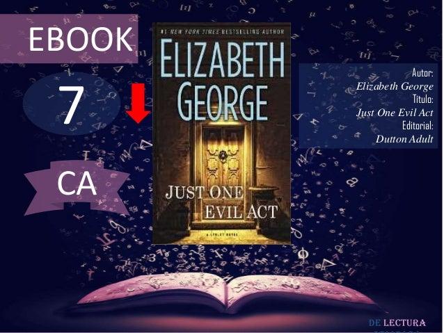 EBOOK  7  Autor: Elizabeth George Título: Just One Evil Act Editorial: Dutton Adult  CA  De lectura