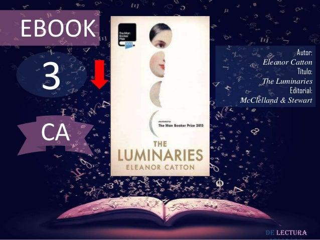 EBOOK  3  Autor: Eleanor Catton Título: The Luminaries Editorial: McClelland & Stewart  CA  De lectura