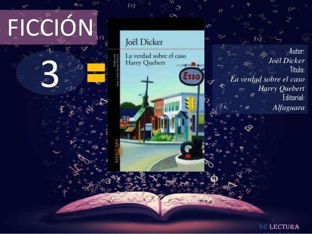 FICCIÓN  3  Autor: Joël Dicker Título: La verdad sobre el caso Harry Quebert Editorial: Alfaguara  De lectura