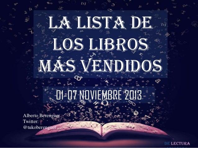 LA LISTA DE LOS LIBROS MÁS VENDIDOS 01-07 NOVIEMBRE 2013 Alberto Berenguer Twitter: @tukoberenguer De lectura
