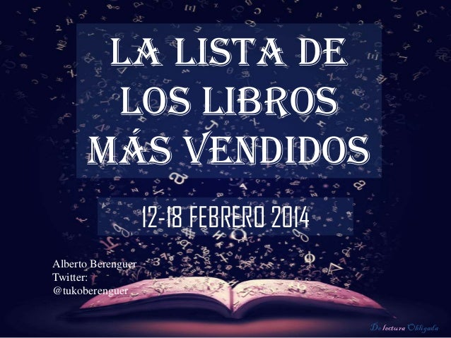 LA LISTA DE LOS LIBROS MÁS VENDIDOS 12-18 FEBRERO 2014 Alberto Berenguer Twitter: @tukoberenguer De lectura Obligada