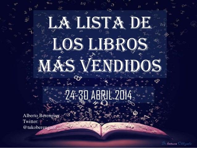 De lectura Obligada LA LISTA DE LOS LIBROS MÁS VENDIDOS 24-30 ABRIL 2014 Alberto Berenguer Twitter: @tukoberenguer