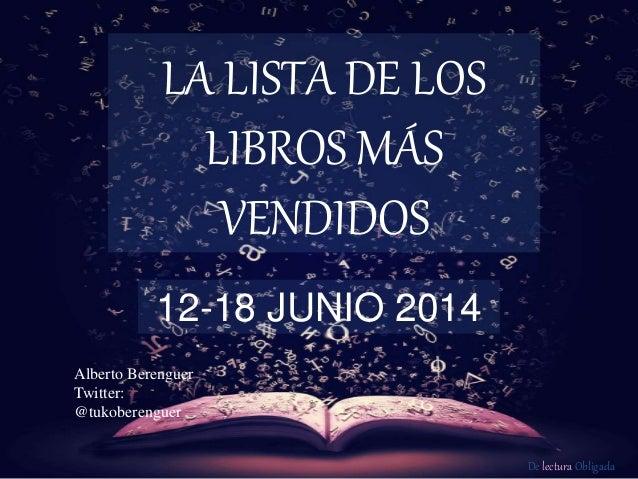 De lectura Obligada LA LISTA DE LOS LIBROS MÁS VENDIDOS 12-18 JUNIO 2014 Alberto Berenguer Twitter: @tukoberenguer
