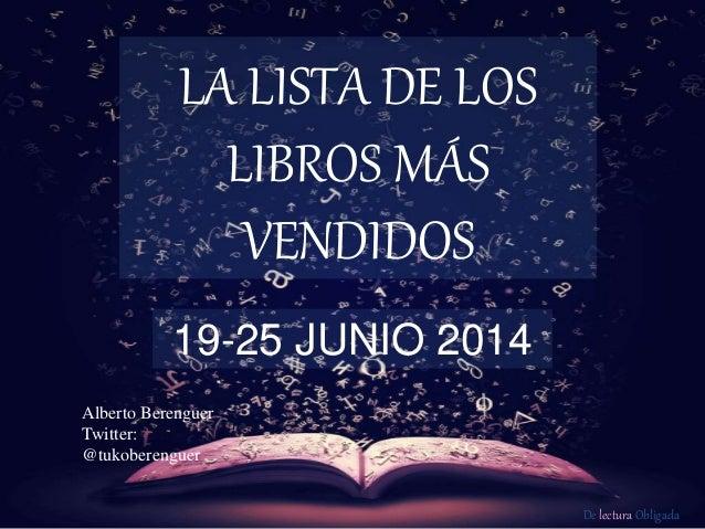 De lectura Obligada LA LISTA DE LOS LIBROS MÁS VENDIDOS 19-25 JUNIO 2014 Alberto Berenguer Twitter: @tukoberenguer