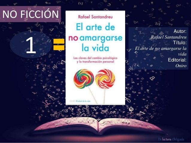NO FICCIÓN  1  Autor:  Rafael Santandreu  Título:  El arte de no amargarse la  vida  Editorial:  Oniro  De lectura Obligad...