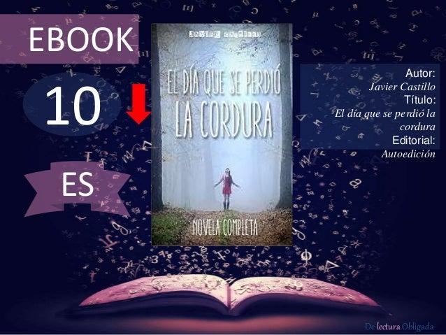 EBOOK  10  Autor:  Javier Castillo  Título:  El día que se perdió la  cordura  Editorial:  Autoedición  De lectura Obligad...