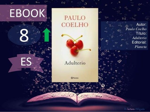 EBOOK  8  Autor:  Paulo Coelho  Título:  Adulterio  Editorial:  Planeta  De lectura Obligada  ES