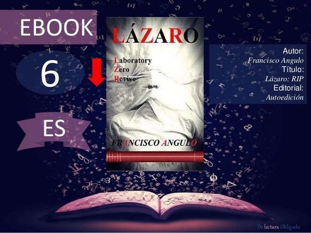 EBOOK  6  Autor:  Francisco Angulo  Título:  Lázaro: RIP  Editorial:  Autoedición  De lectura Obligada  ES