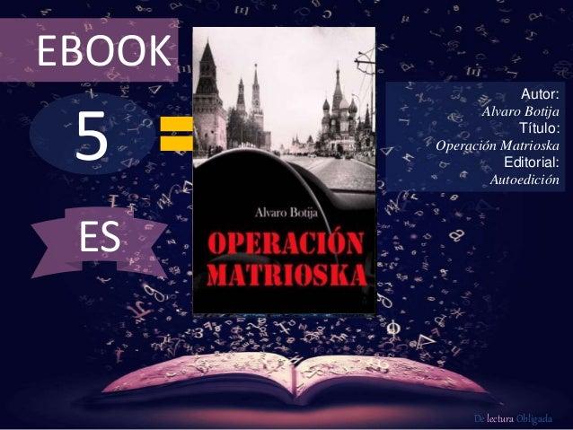 EBOOK  5  Autor:  Alvaro Botija  Título:  Operación Matrioska  Editorial:  Autoedición  De lectura Obligada  ES